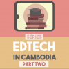 Taking Education Up A Notch With Technology: Edtech in Cambodia Series