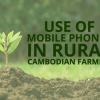 GROWTH IN CAMBODIA'S MOBILE PENETRATION CHANGING TO HOW COUNTRY'S FARMERS GET INFORMATION